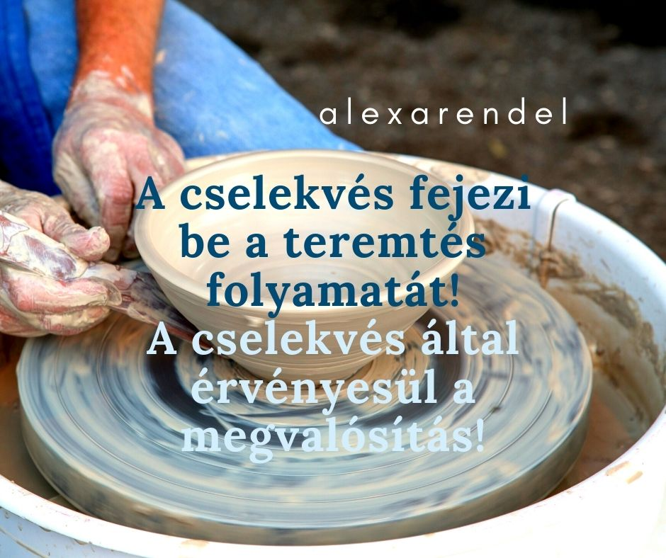 A cselekvés fejezi be a teremtés folyamatát! A cselekvés által érvényesül a megvalósítás!_alexarendel